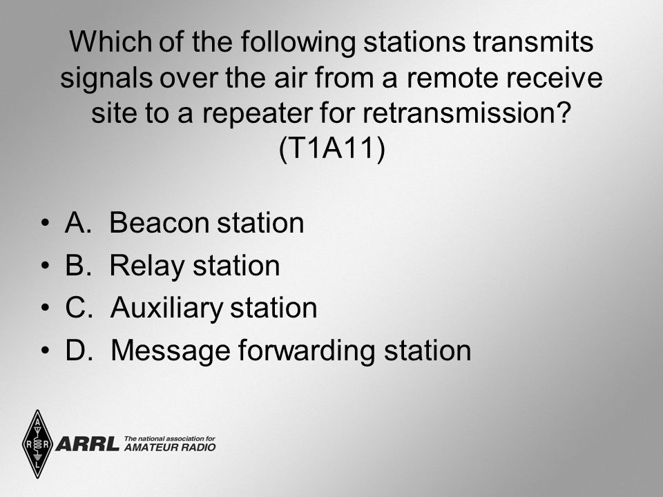 Which of the following stations transmits signals over the air from a remote receive site to a repeater for retransmission? (T1A11) A. Beacon station