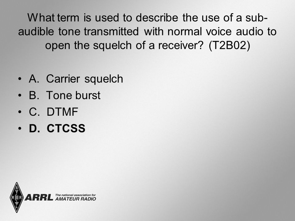 What term is used to describe the use of a sub- audible tone transmitted with normal voice audio to open the squelch of a receiver? (T2B02) A. Carrier