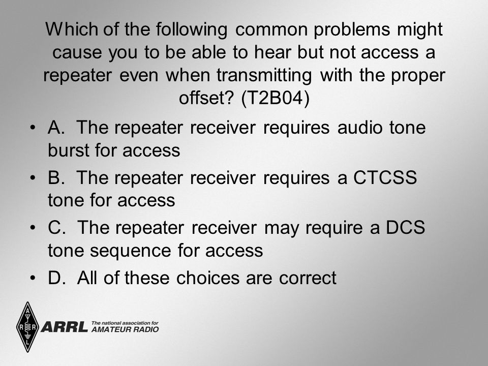 Which of the following common problems might cause you to be able to hear but not access a repeater even when transmitting with the proper offset? (T2