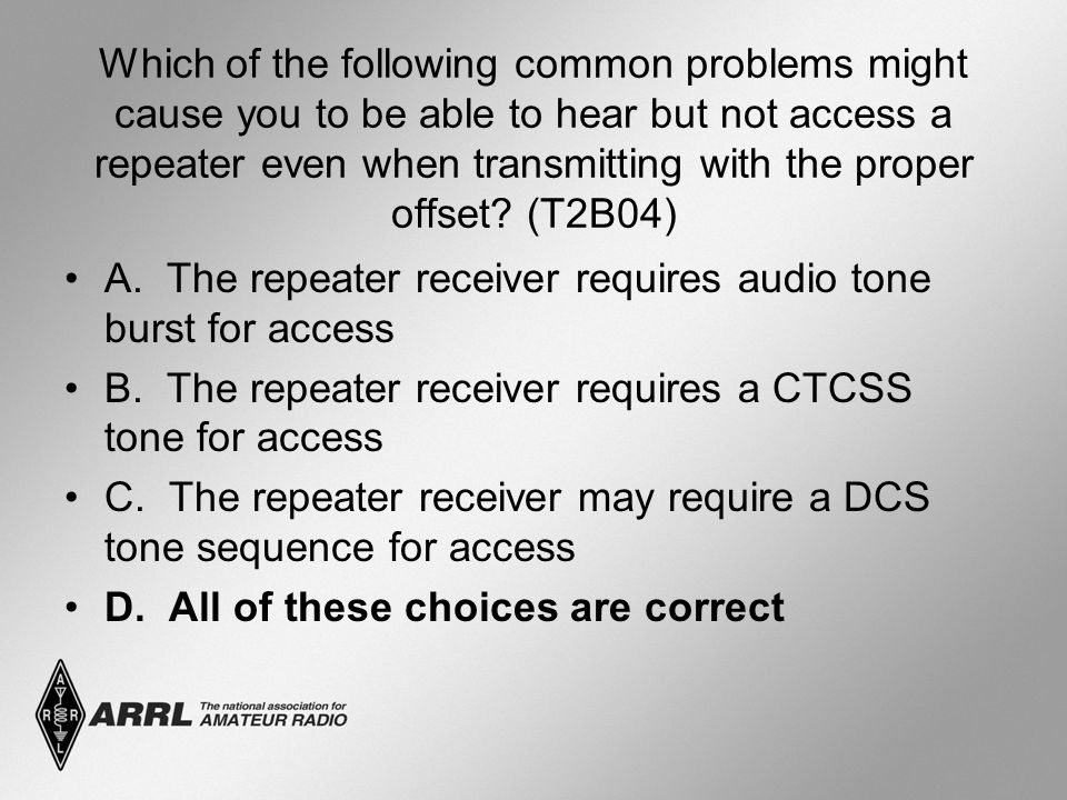 Which of the following common problems might cause you to be able to hear but not access a repeater even when transmitting with the proper offset.