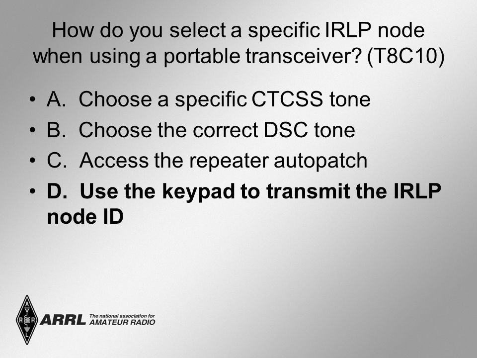 How do you select a specific IRLP node when using a portable transceiver? (T8C10) A. Choose a specific CTCSS tone B. Choose the correct DSC tone C. Ac