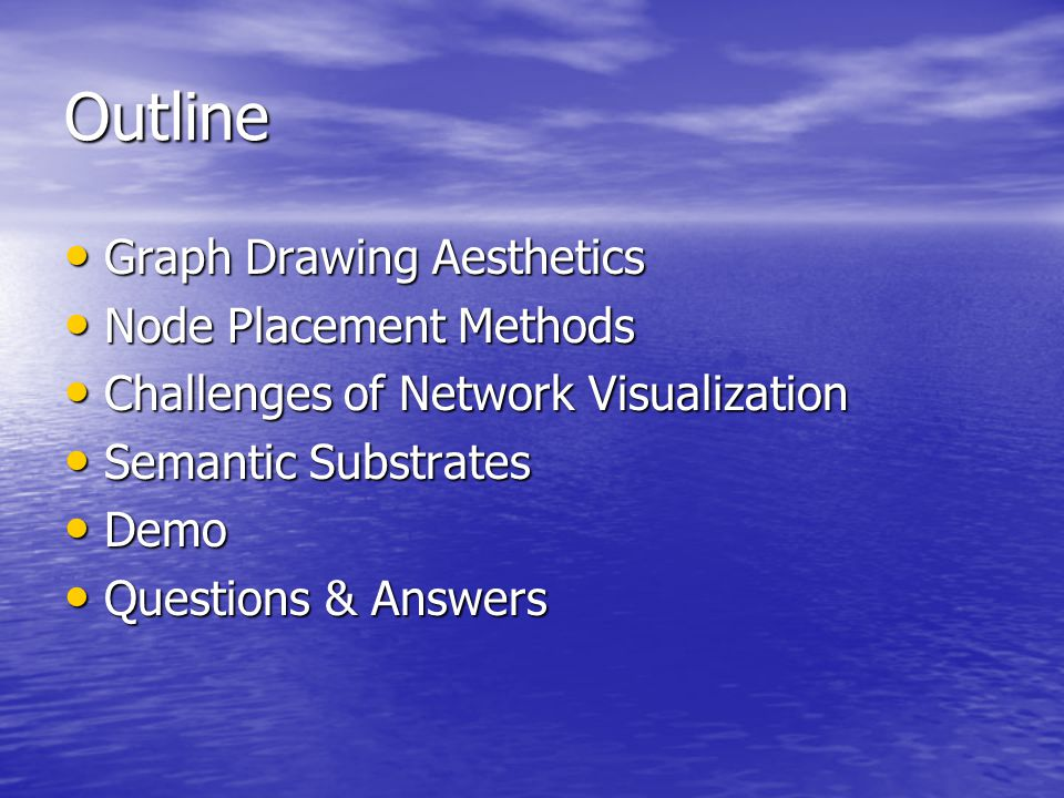 Outline Graph Drawing Aesthetics Graph Drawing Aesthetics Node Placement Methods Node Placement Methods Challenges of Network Visualization Challenges of Network Visualization Semantic Substrates Semantic Substrates Demo Demo Questions & Answers Questions & Answers