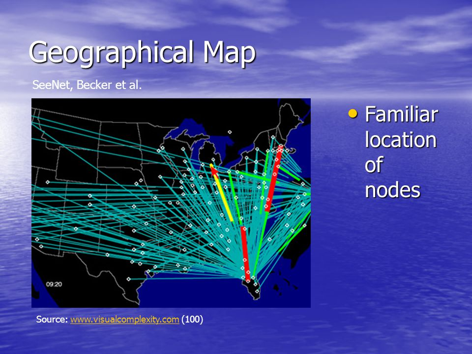 Geographical Map Familiar location of nodes Familiar location of nodes Source: www.visualcomplexity.com (100)www.visualcomplexity.com SeeNet, Becker et al.