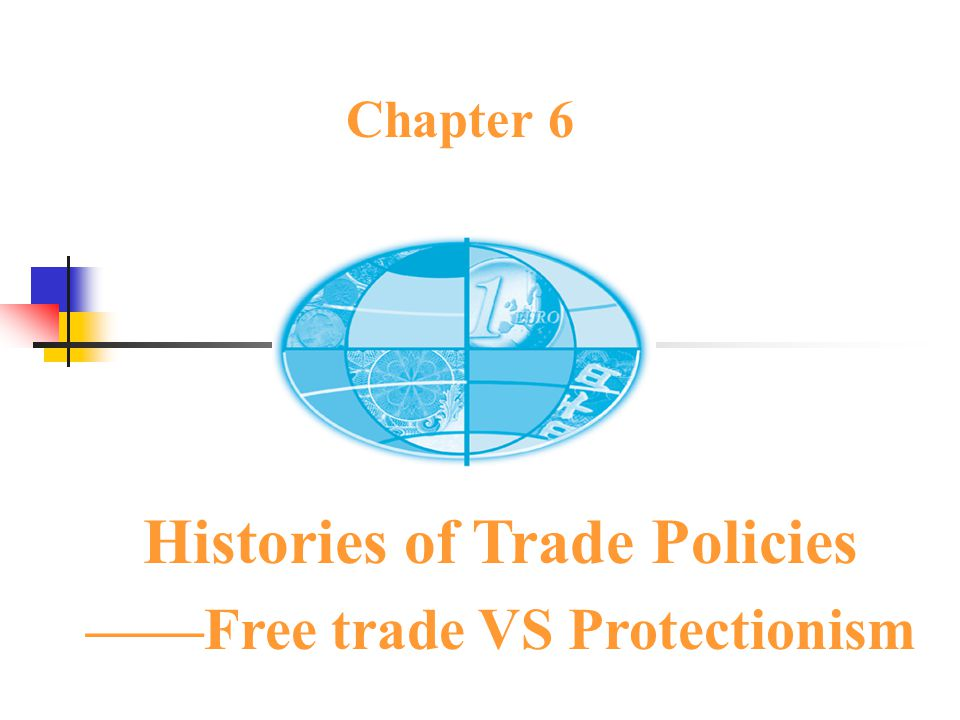 Chapter 6 Histories of Trade Policies ——Free trade VS Protectionism
