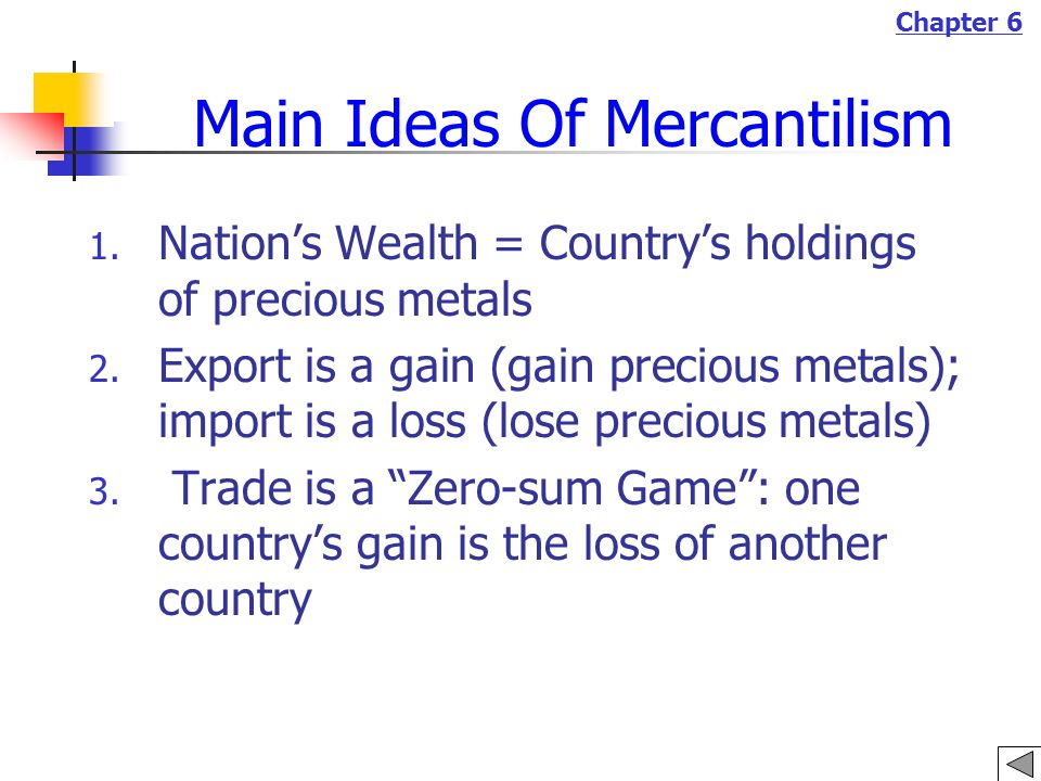 Chapter 6 Main Ideas Of Mercantilism 1. Nation's Wealth = Country's holdings of precious metals 2.