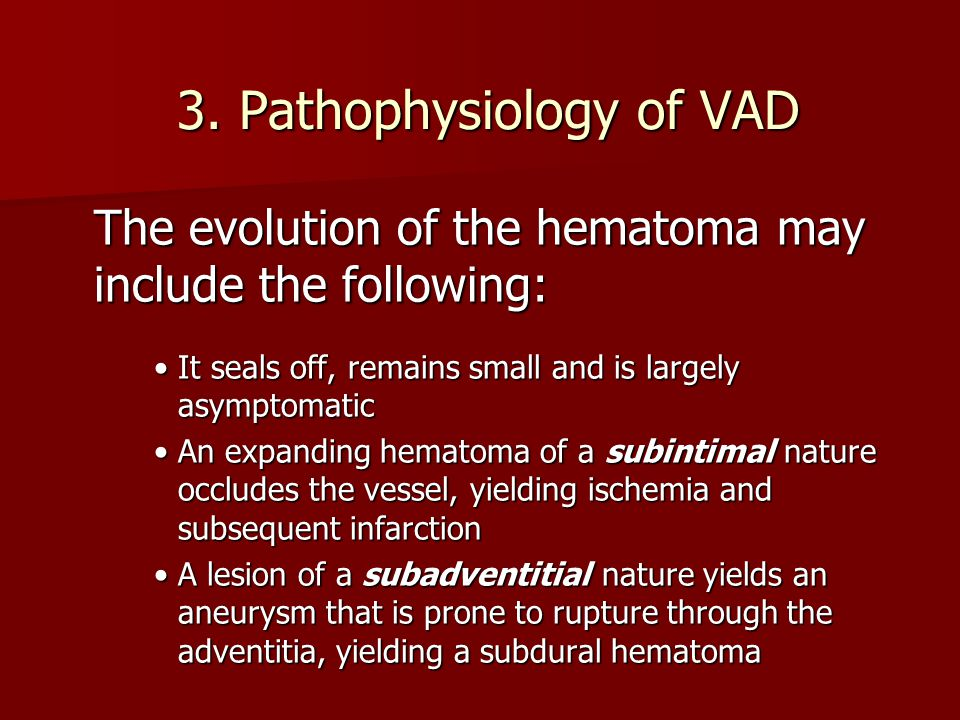 3. Pathophysiology of VAD The evolution of the hematoma may include the following: It seals off, remains small and is largely asymptomaticIt seals off