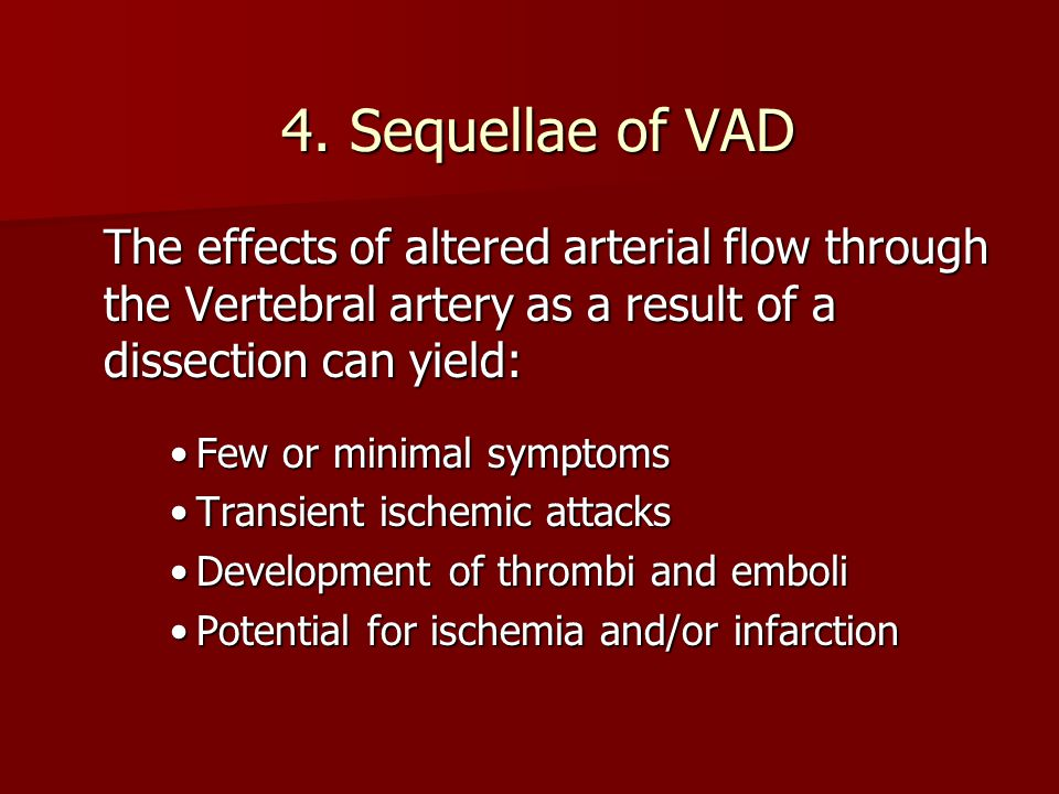 4. Sequellae of VAD The effects of altered arterial flow through the Vertebral artery as a result of a dissection can yield: Few or minimal symptomsFe