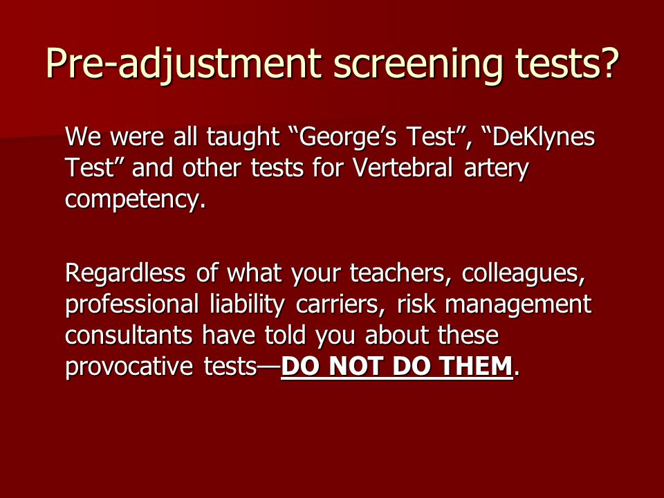 "Pre-adjustment screening tests? We were all taught ""George's Test"", ""DeKlynes Test"" and other tests for Vertebral artery competency. Regardless of wha"