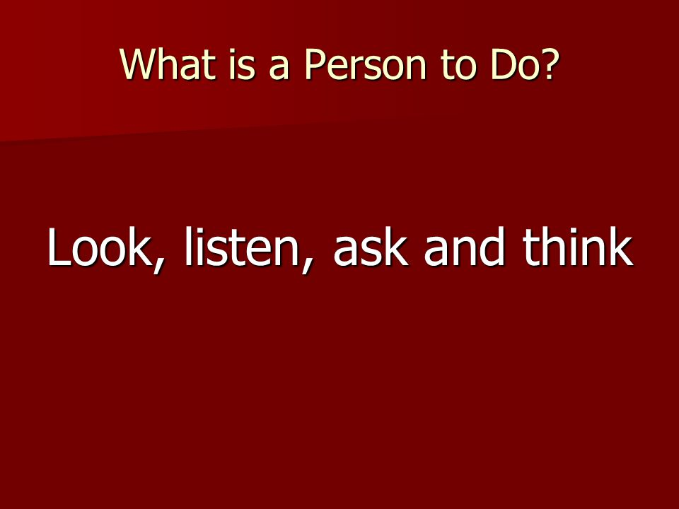 What is a Person to Do? Look, listen, ask and think
