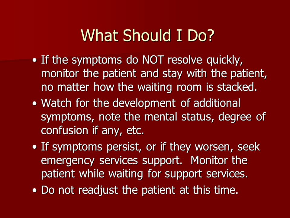 What Should I Do? If the symptoms do NOT resolve quickly, monitor the patient and stay with the patient, no matter how the waiting room is stacked.If
