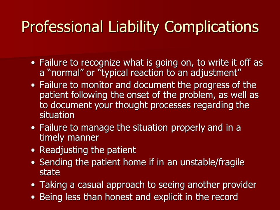 "Professional Liability Complications Failure to recognize what is going on, to write it off as a ""normal"" or ""typical reaction to an adjustment""Failur"