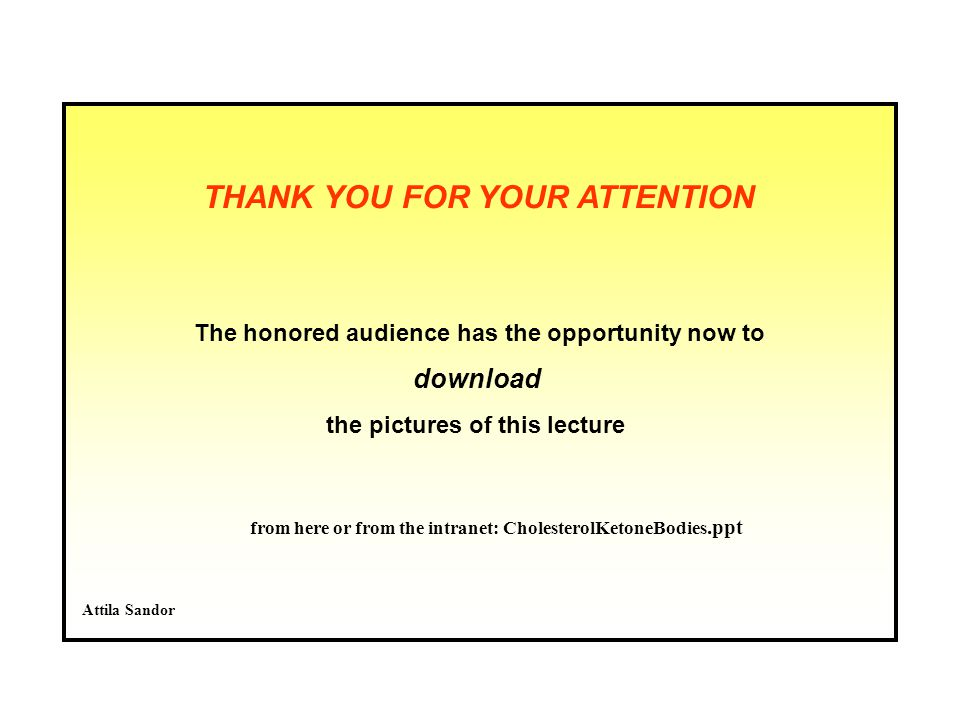 THANK YOU FOR YOUR ATTENTION The honored audience has the opportunity now to download the pictures of this lecture Attila Sandor from here or from the intranet: CholesterolKetoneBodies.ppt