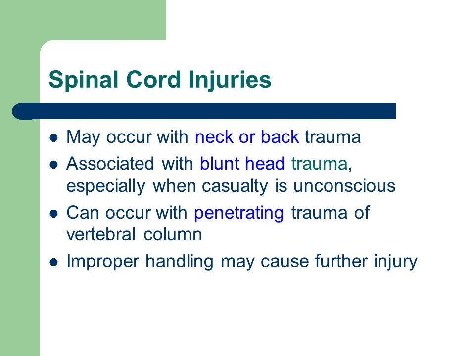 Spinal Cord Injuries May occur with neck or back trauma Associated with blunt head trauma, especially when casualty is unconscious Can occur with penetrating trauma of vertebral column Improper handling may cause further injury