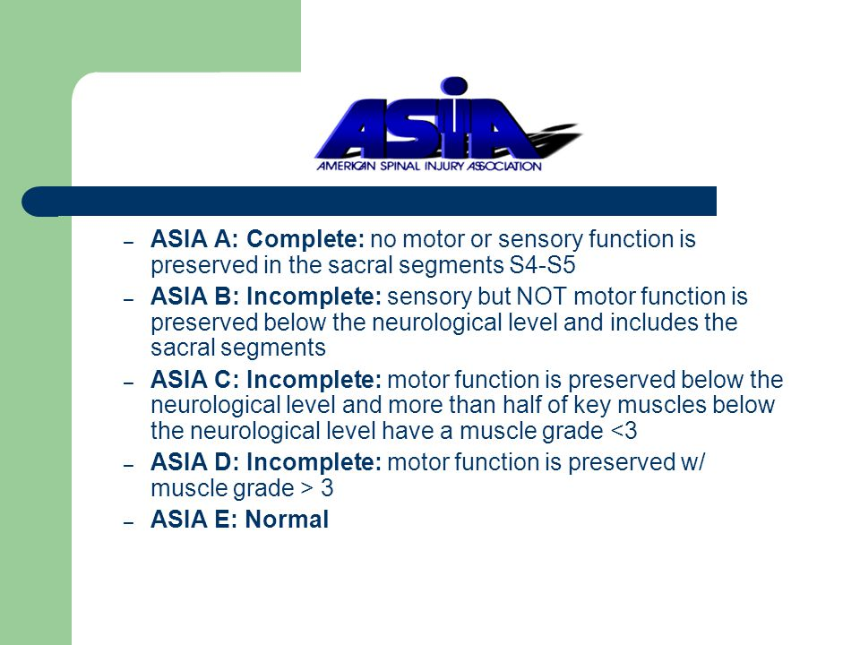 – ASIA A: Complete: no motor or sensory function is preserved in the sacral segments S4-S5 – ASIA B: Incomplete: sensory but NOT motor function is preserved below the neurological level and includes the sacral segments – ASIA C: Incomplete: motor function is preserved below the neurological level and more than half of key muscles below the neurological level have a muscle grade <3 – ASIA D: Incomplete: motor function is preserved w/ muscle grade > 3 – ASIA E: Normal