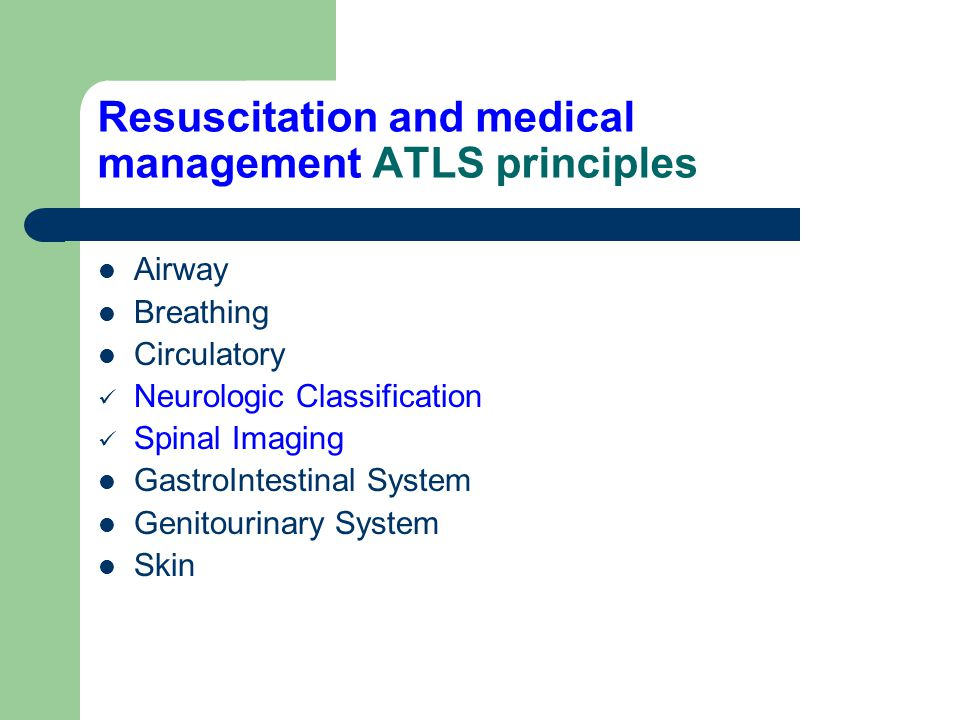 Resuscitation and medical management ATLS principles Airway Breathing Circulatory Neurologic Classification Spinal Imaging GastroIntestinal System Gen