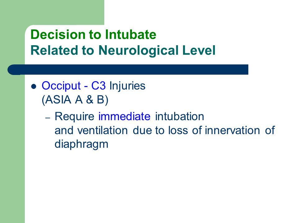 Decision to Intubate Related to Neurological Level Occiput - C3 Injuries (ASIA A & B) – Require immediate intubation and ventilation due to loss of in