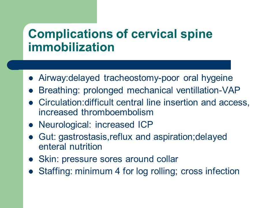 Complications of cervical spine immobilization Airway:delayed tracheostomy-poor oral hygeine Breathing: prolonged mechanical ventillation-VAP Circulation:difficult central line insertion and access, increased thromboembolism Neurological: increased ICP Gut: gastrostasis,reflux and aspiration;delayed enteral nutrition Skin: pressure sores around collar Staffing: minimum 4 for log rolling; cross infection