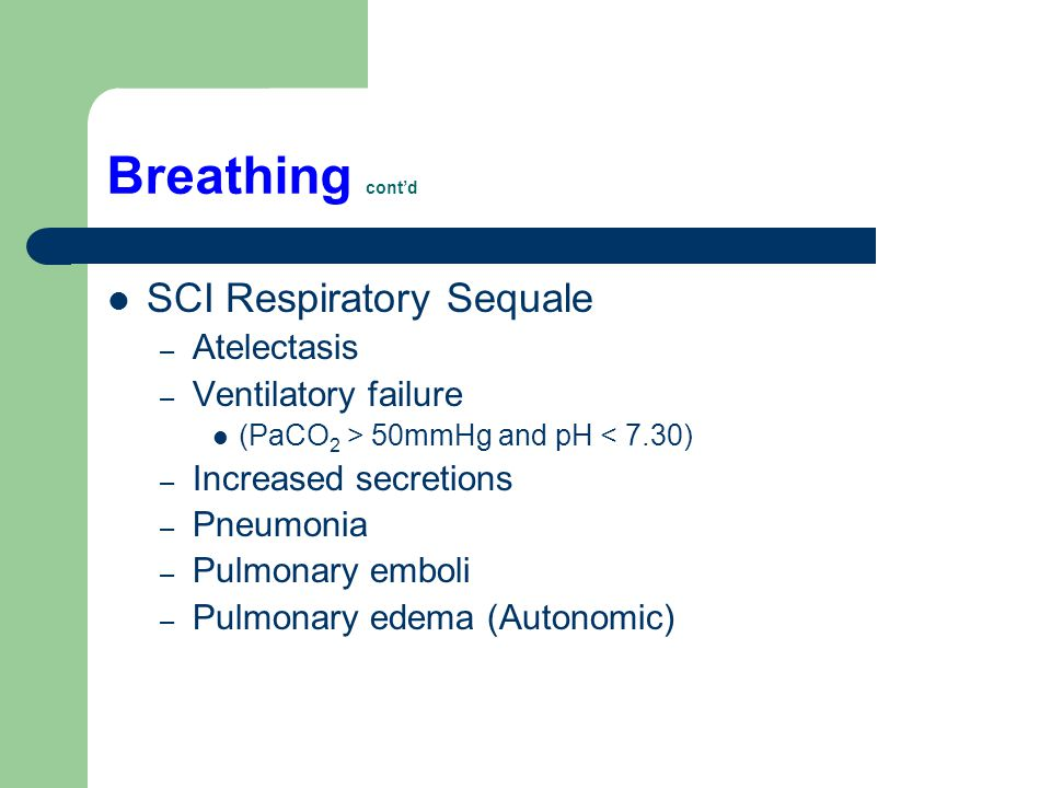 Breathing cont'd SCI Respiratory Sequale – Atelectasis – Ventilatory failure (PaCO 2 > 50mmHg and pH < 7.30) – Increased secretions – Pneumonia – Pulm