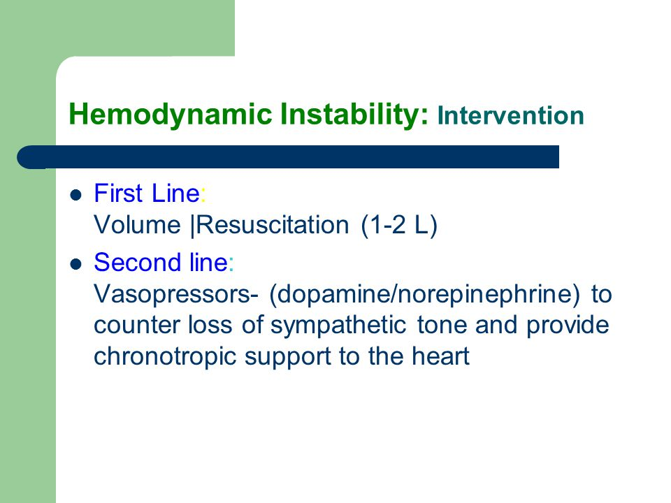 Hemodynamic Instability: Intervention First Line: Volume |Resuscitation (1-2 L) Second line: Vasopressors- (dopamine/norepinephrine) to counter loss o