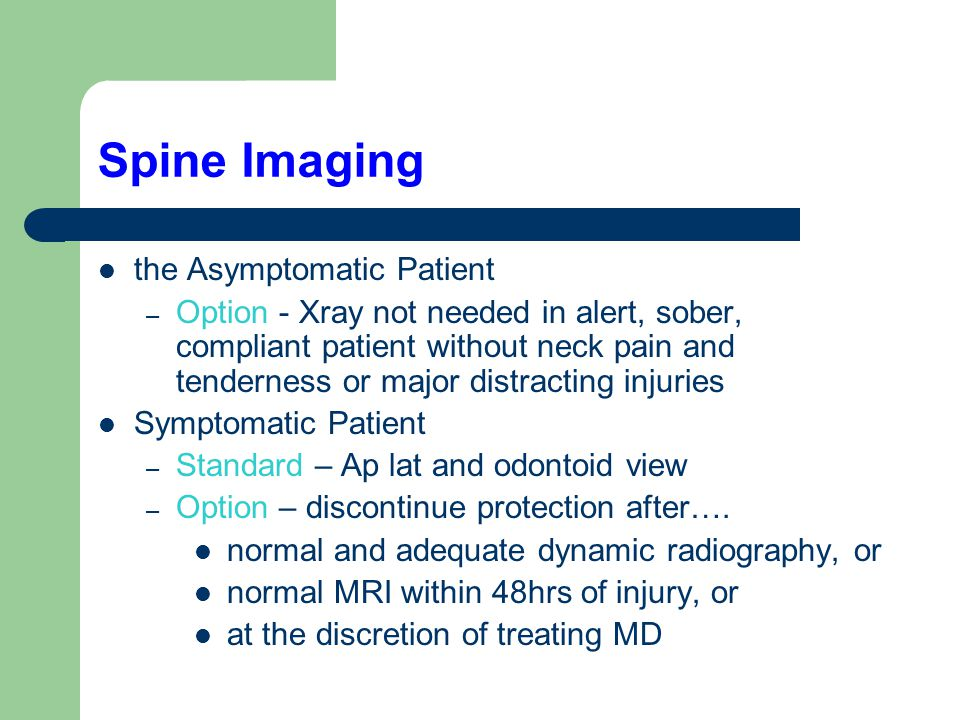 Spine Imaging the Asymptomatic Patient – Option - Xray not needed in alert, sober, compliant patient without neck pain and tenderness or major distracting injuries Symptomatic Patient – Standard – Ap lat and odontoid view – Option – discontinue protection after….
