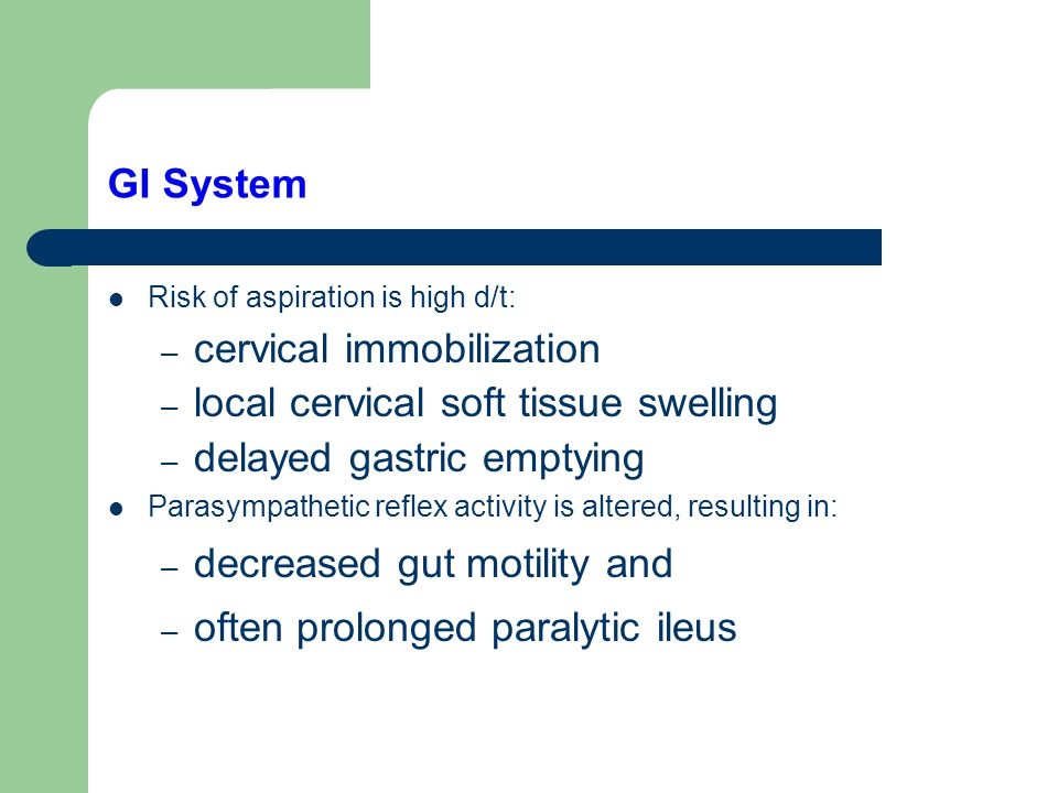 GI System Risk of aspiration is high d/t: – cervical immobilization – local cervical soft tissue swelling – delayed gastric emptying Parasympathetic reflex activity is altered, resulting in: – decreased gut motility and – often prolonged paralytic ileus