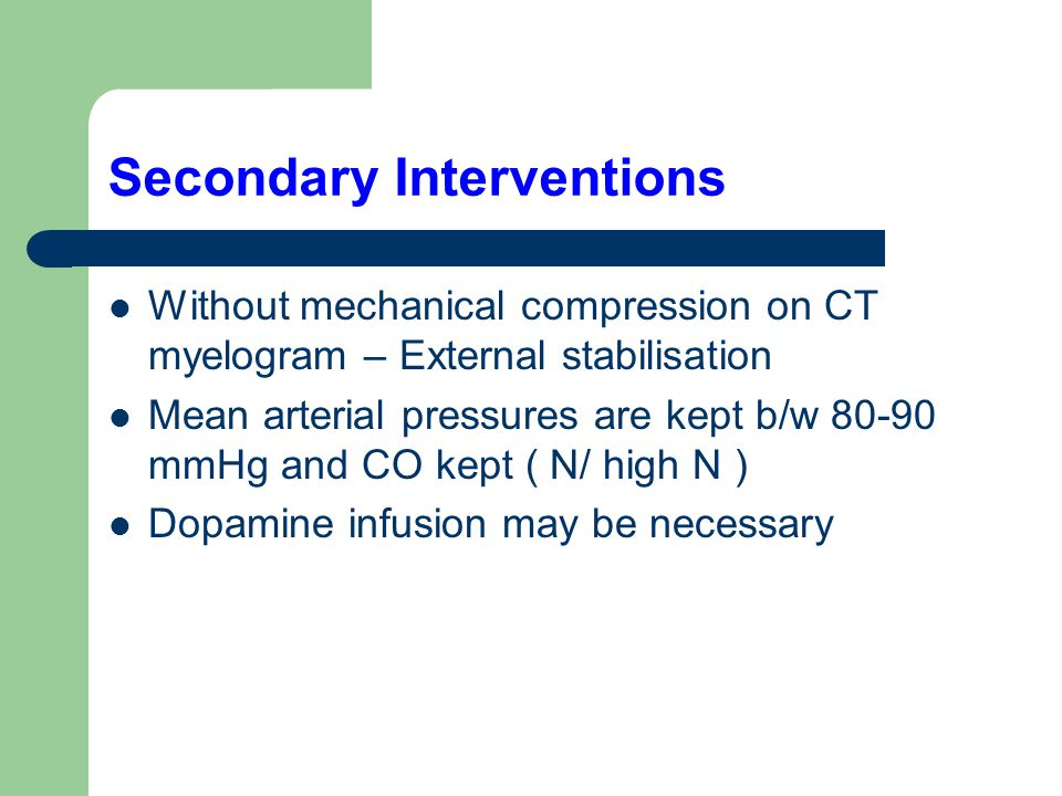 Secondary Interventions Without mechanical compression on CT myelogram – External stabilisation Mean arterial pressures are kept b/w 80-90 mmHg and CO kept ( N/ high N ) Dopamine infusion may be necessary