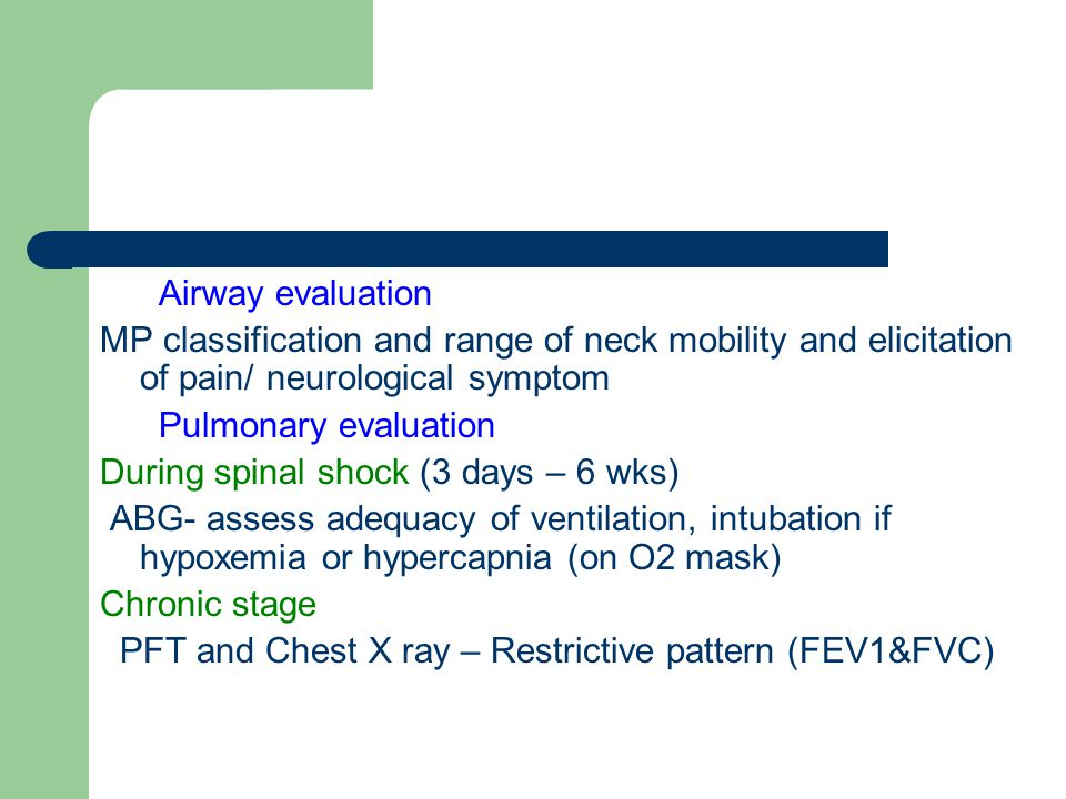 Airway evaluation MP classification and range of neck mobility and elicitation of pain/ neurological symptom Pulmonary evaluation During spinal shock (3 days – 6 wks) ABG- assess adequacy of ventilation, intubation if hypoxemia or hypercapnia (on O2 mask) Chronic stage PFT and Chest X ray – Restrictive pattern (FEV1&FVC)