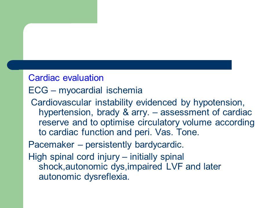 Cardiac evaluation ECG – myocardial ischemia Cardiovascular instability evidenced by hypotension, hypertension, brady & arry.