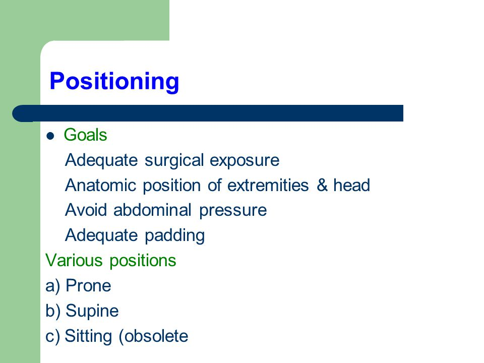 Positioning Goals Adequate surgical exposure Anatomic position of extremities & head Avoid abdominal pressure Adequate padding Various positions a) Pr
