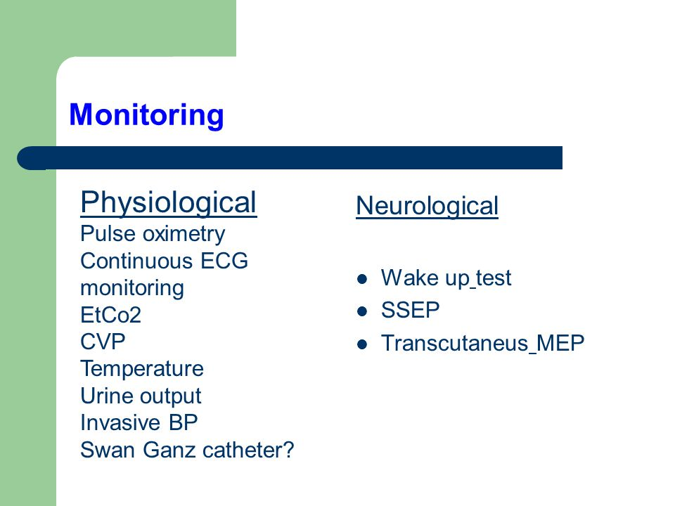 Monitoring Neurological Wake up test SSEP Transcutaneus MEP Physiological Pulse oximetry Continuous ECG monitoring EtCo2 CVP Temperature Urine output Invasive BP Swan Ganz catheter?