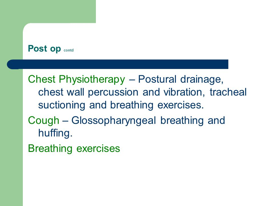 Post op contd Chest Physiotherapy – Postural drainage, chest wall percussion and vibration, tracheal suctioning and breathing exercises.