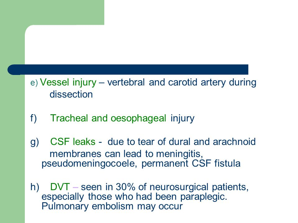 e) Vessel injury – vertebral and carotid artery during dissection f) Tracheal and oesophageal injury g) CSF leaks - due to tear of dural and arachnoid membranes can lead to meningitis, pseudomeningocoele, permanent CSF fistula h) DVT – seen in 30% of neurosurgical patients, especially those who had been paraplegic.