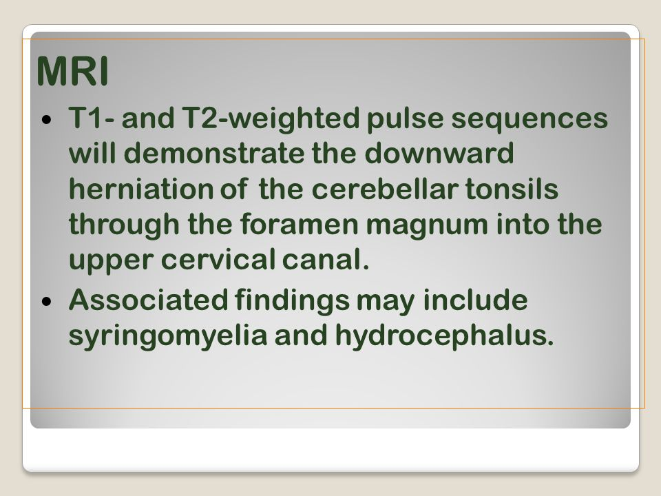 MRI T1- and T2-weighted pulse sequences will demonstrate the downward herniation of the cerebellar tonsils through the foramen magnum into the upper c