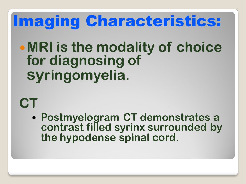 MRI is the modality of choice for diagnosing of sy ringomyelia. CT Postmyelogram CT demonstrates a contrast filled syrinx surrounded by the hypodense