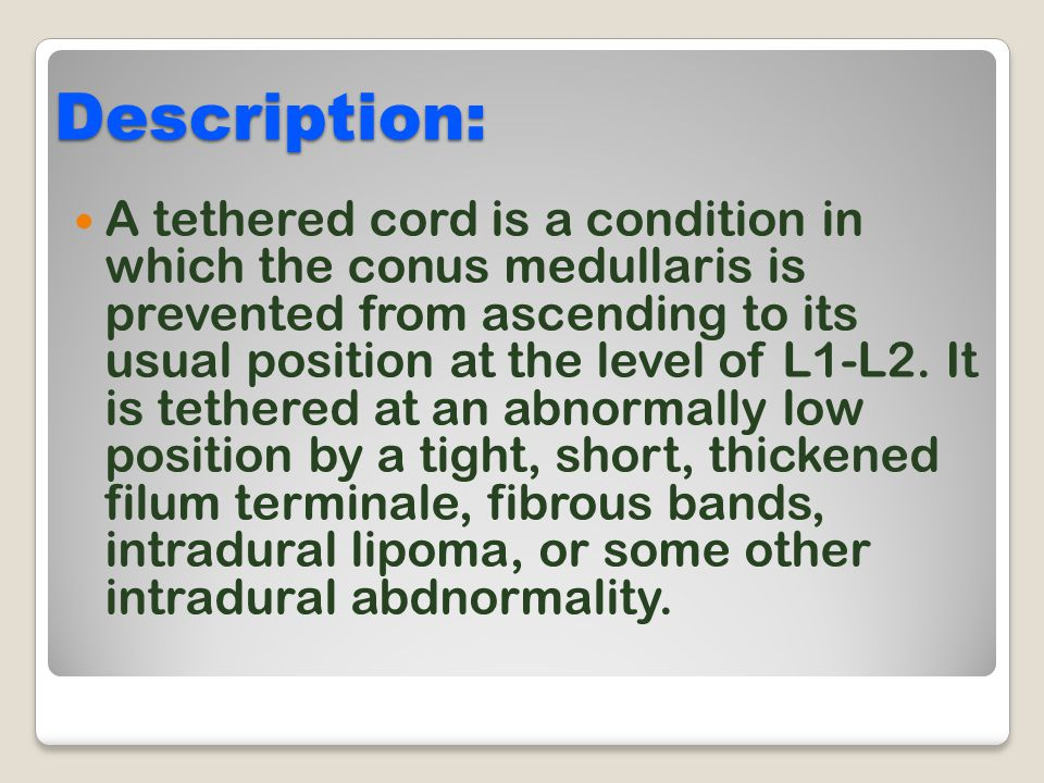 Description: A tethered cord is a condition in which the conus medullaris is prevented from ascending to its usual position at the level of L1-L2. It