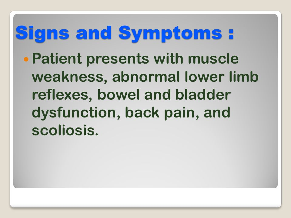 Signs and Symptoms : Patient presents with muscle weakness, abnormal lower limb reflexes, bowel and bladder dysfunction, back pain, and scoliosis.