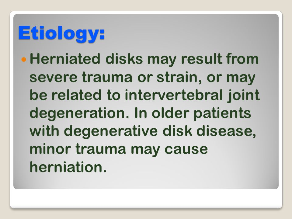 Etiology: Herniated disks may result from severe trauma or strain, or may be related to intervertebral joint degeneration. In older patients with dege