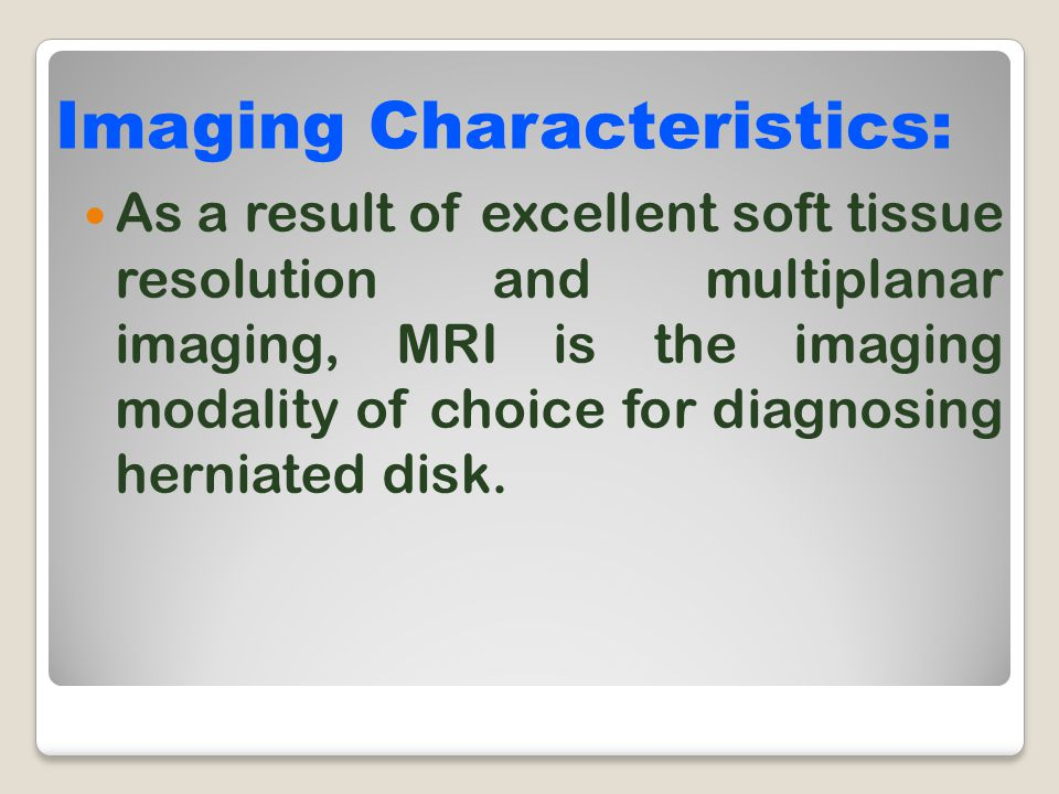 As a result of excellent soft tissue resolution and multiplanar imaging, MRI is the imaging modality of choice for diagnosing herniated disk. Imaging