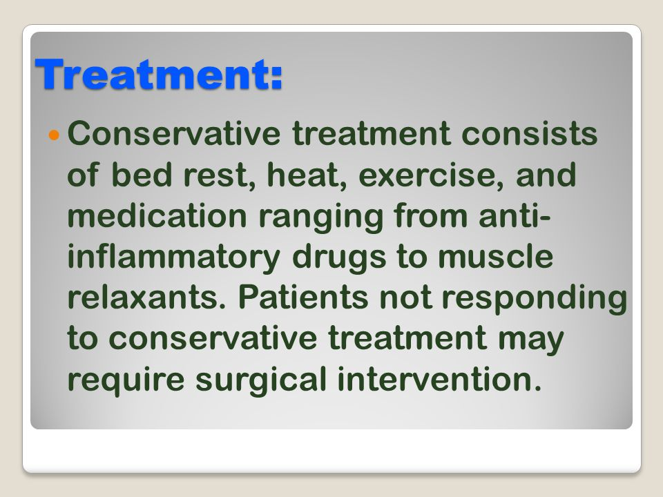Treatment: Conservative treatment consists of bed rest, heat, exercise, and medication ranging from anti- inflammatory drugs to muscle relaxants. Pati
