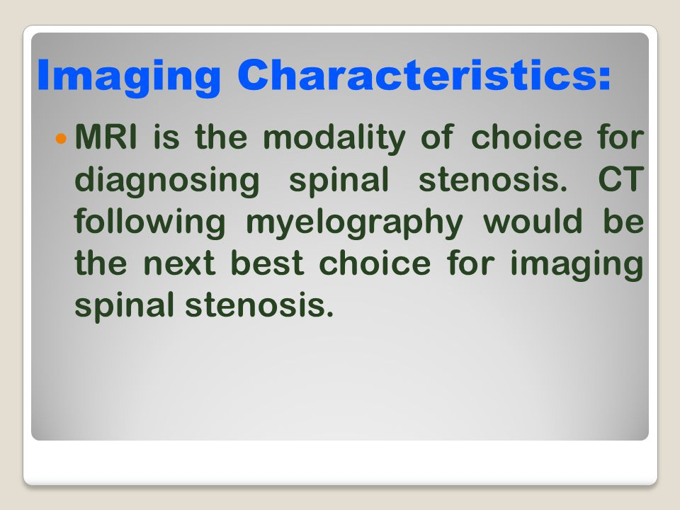 MRI is the modality of choice for diagnosing spinal stenosis. CT following myelography would be the next best choice for imaging spinal stenosis. Imag