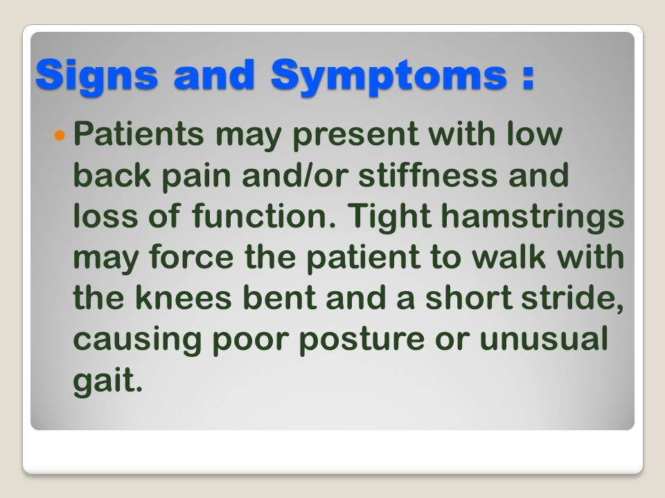 Signs and Symptoms : Patients may present with low back pain and/or stiffness and loss of function. Tight hamstrings may force the patient to walk wit
