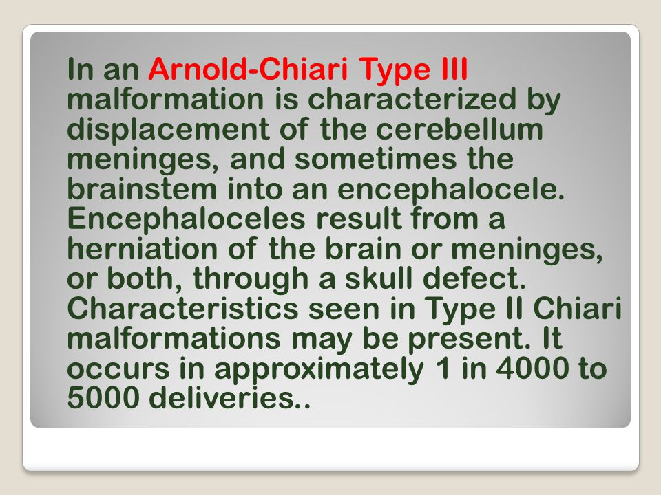 In an Arnold-Chiari Type III malformation is characterized by displacement of the cerebellum meninges, and sometimes the brainstem into an encephaloce
