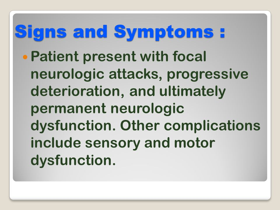 Signs and Symptoms : Patient present with focal neurologic attacks, progressive deterioration, and ultimately permanent neurologic dysfunction. Other