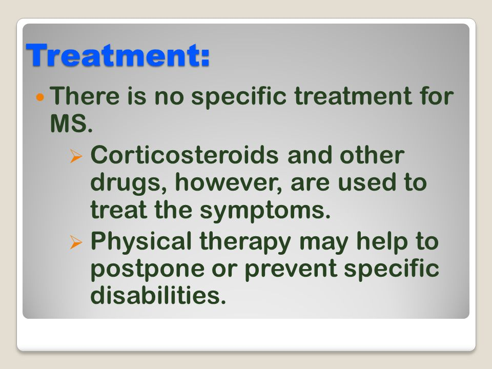 Treatment: There is no specific treatment for MS.  Corticosteroids and other drugs, however, are used to treat the symptoms.  Physical therapy may h