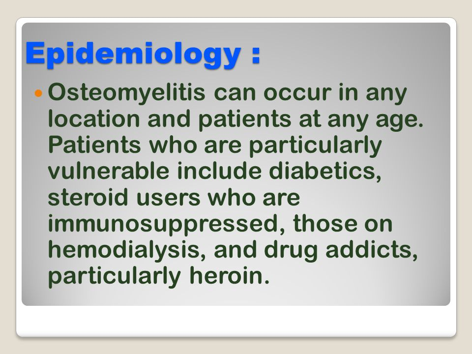 Epidemiology : Osteomyelitis can occur in any location and patients at any age. Patients who are particularly vulnerable include diabetics, steroid us