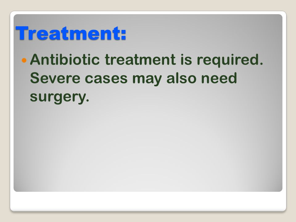 Treatment: Antibiotic treatment is required. Severe cases may also need surgery.