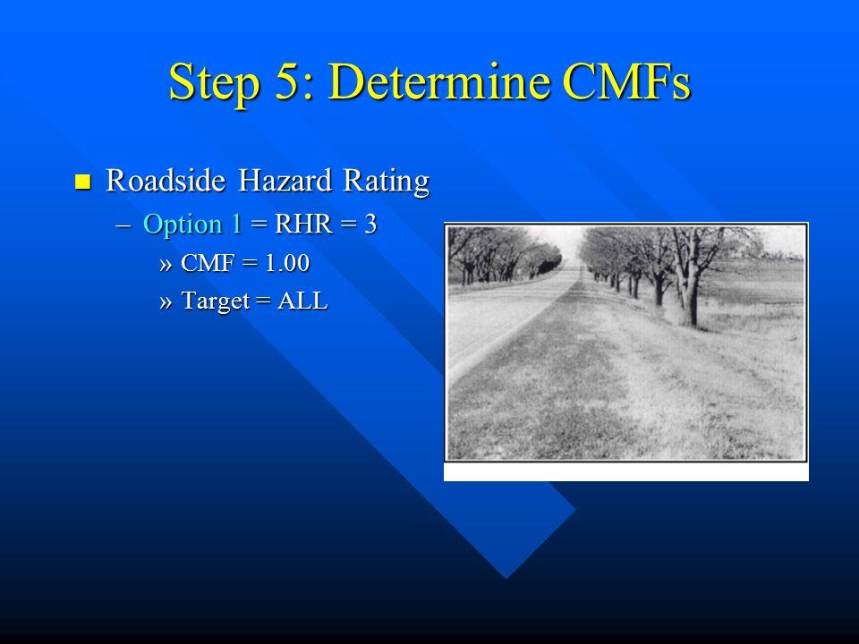 Step 5: Determine CMFs Roadside Hazard Rating Roadside Hazard Rating –Option 1 = RHR = 3 »CMF = 1.00 »Target = ALL