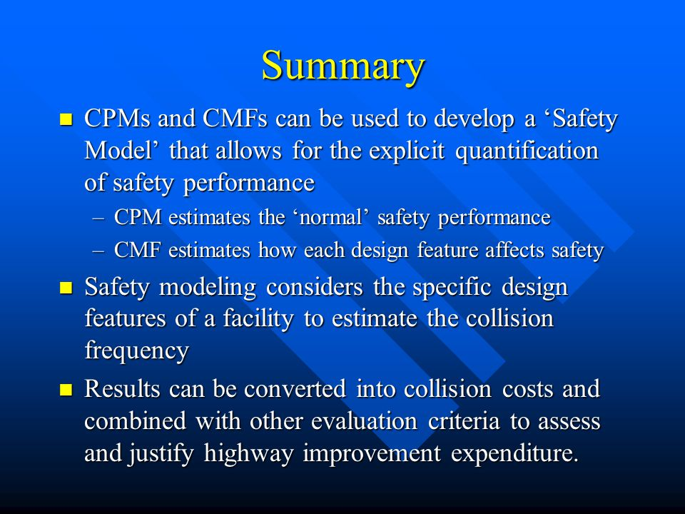 Summary CPMs and CMFs can be used to develop a 'Safety Model' that allows for the explicit quantification of safety performance CPMs and CMFs can be used to develop a 'Safety Model' that allows for the explicit quantification of safety performance –CPM estimates the 'normal' safety performance –CMF estimates how each design feature affects safety Safety modeling considers the specific design features of a facility to estimate the collision frequency Safety modeling considers the specific design features of a facility to estimate the collision frequency Results can be converted into collision costs and combined with other evaluation criteria to assess and justify highway improvement expenditure.
