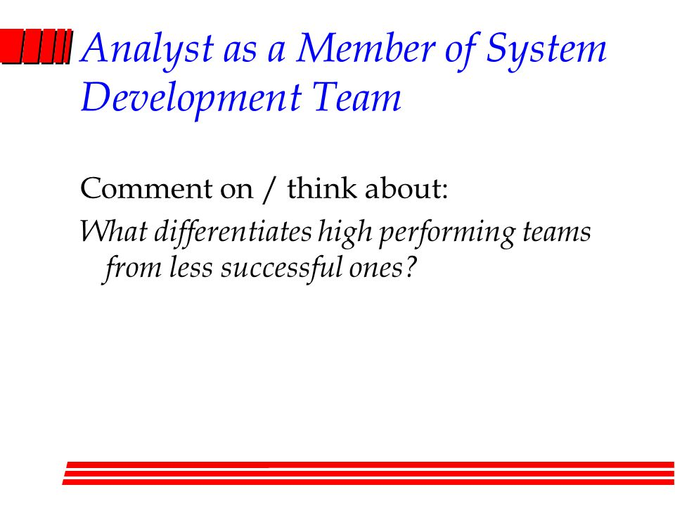 Analyst as a Member of System Development Team Comment on / think about: What differentiates high performing teams from less successful ones?