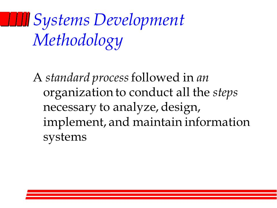 Systems Development Methodology A standard process followed in an organization to conduct all the steps necessary to analyze, design, implement, and m